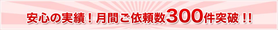 安心の実績!月間ご依頼数300件突破!!